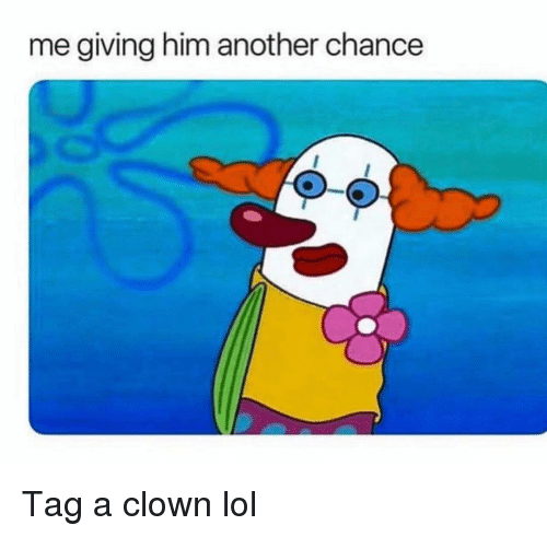 Funny, Lol, and Another: me giving him another chance  0-0 Tag a clown lol