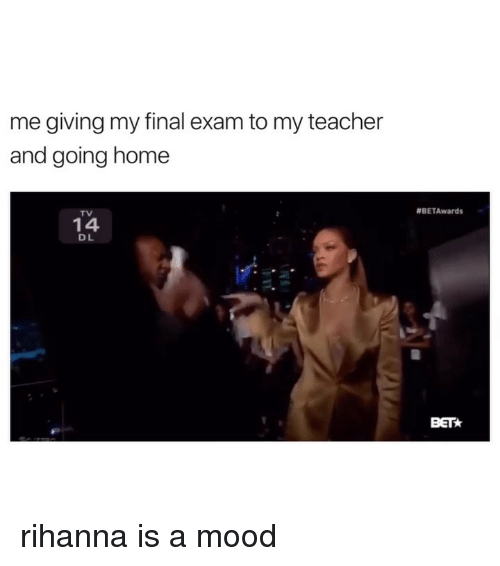 Mood, Rihanna, and Teacher: me giving my final exam to my teacher  and going home  #BETAwards  TV  14  D L  BET rihanna is a mood