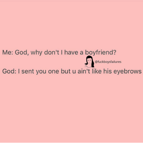 God, Girl Memes, and Boyfriend: Me: God, why don't I have a boyfriend?  @fuckboysfailures  God: I sent you one but u ain't like his eyebrows