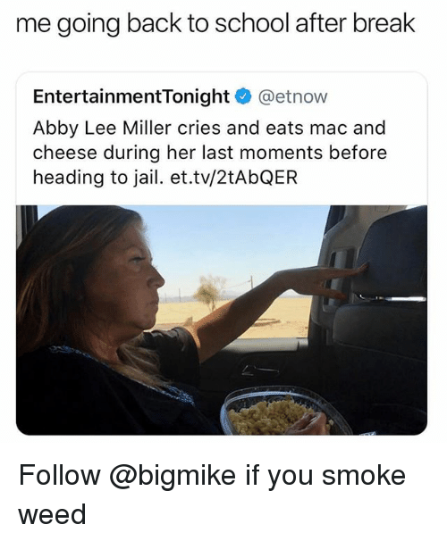 Jail, School, and Weed: me going back to school after break  EntertainmentTonight @etnow  Abby Lee Miller cries and eats mac and  cheese during her last moments before  heading to jail. et.tv/2tAbQER Follow @bigmike if you smoke weed
