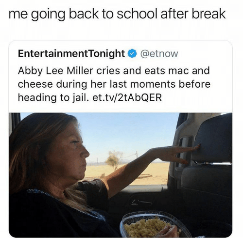 Jail, School, and Break: me going back to school after break  EntertainmentTonight @etnow  Abby Lee Miller cries and eats mac and  cheese during her last moments before  heading to jail. et.tv/2tAbQER