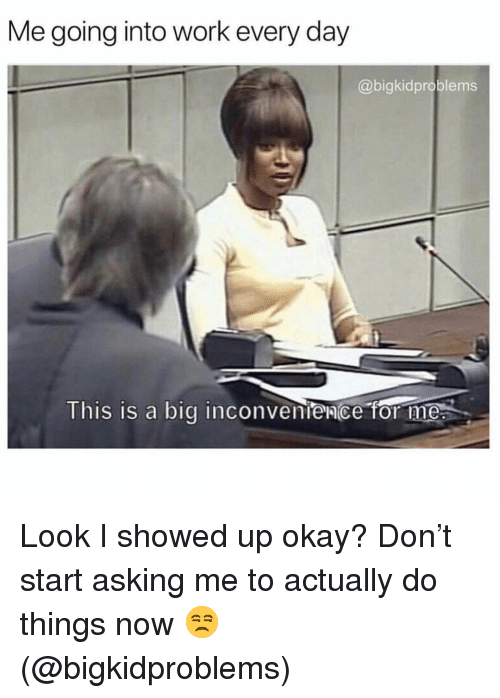 Work, Inconvenience, and Okay: Me going into work every day  @bigkidproblems  This is a big inconvenience for me Look I showed up okay? Don't start asking me to actually do things now 😒 (@bigkidproblems)