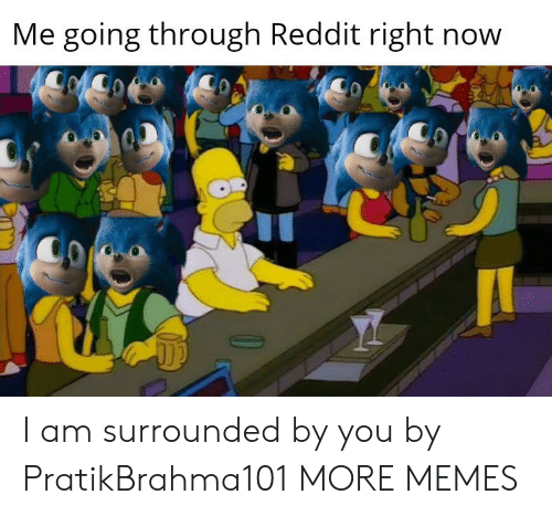 surrounded: Me going through Reddit right now I am surrounded by you by PratikBrahma101 MORE MEMES