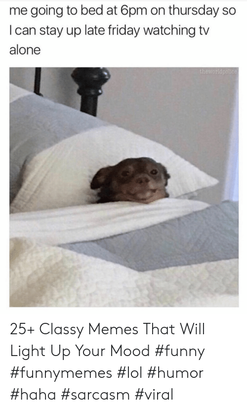 Being Alone, Friday, and Funny: me going to bed at 6pm on thursday so  I can stay up late friday watching tv  alone  theworldpolice 25+ Classy Memes That Will Light Up Your Mood #funny #funnymemes #lol #humor #haha #sarcasm #viral