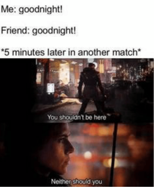 Match, Another, and Friend: Me: goodnight!  Friend: goodnight!  5 minutes later in another match*  You shouldn't be here  Neither should you