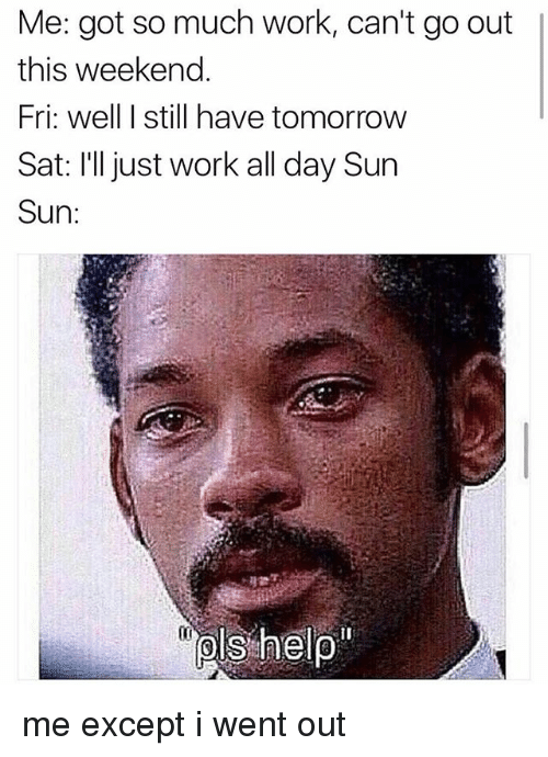 Work, Tomorrow, and Got: Me: got so much work, can't go out  this weekend.  Fri: well I still have tomorrow  Sat: I'll just work all day Sun  Sun:  (l me except i went out