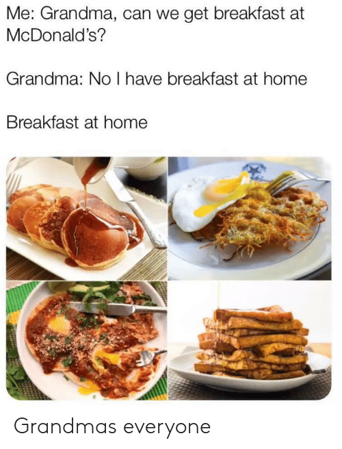 Grandma, McDonalds, and Breakfast: Me: Grandma, can we get breakfast at  McDonald's?  Grandma: No I have breakfast at home  Breakfast at home Grandmas  everyone