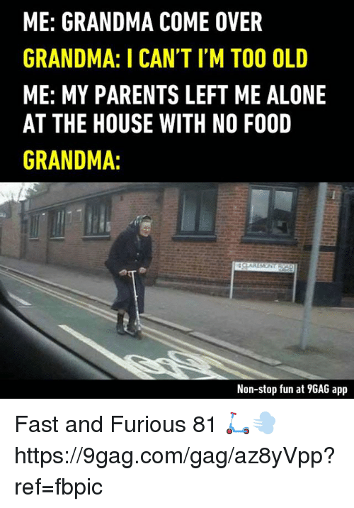9gag, Being Alone, and Come Over: ME: GRANDMA COME OVER  GRANDMA: I CAN'T IM TOO OLD  ME: MY PARENTS LEFT ME ALONE  AT THE HOUSE WITH NO FOOD  GRANDMA:  Non-stop fun at 9GAG app Fast and Furious 81 🛴💨 https://9gag.com/gag/az8yVpp?ref=fbpic