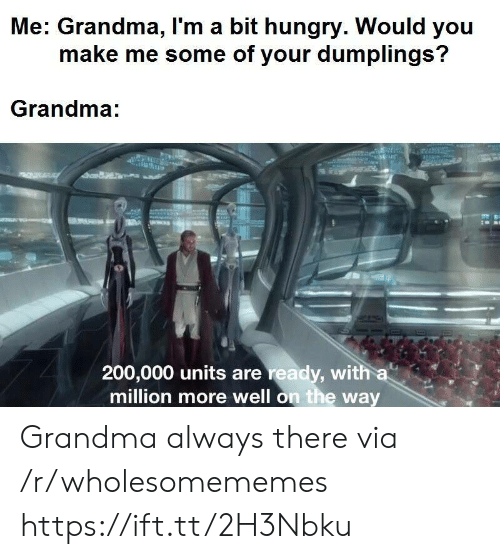 Grandma, Hungry, and Via: Me: Grandma, I'm a bit hungry. Would you  make me some of your dumplings?  Grandma:  aWet  200,000 units are ready, with a  million more well on the way Grandma always there via /r/wholesomememes https://ift.tt/2H3Nbku