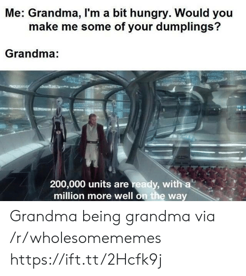 units: Me: Grandma, I'm a bit hungry. Would you  make me some of your dumplings?  Grandma:  200,000 units are ready, with a  million more well on the way Grandma being grandma via /r/wholesomememes https://ift.tt/2Hcfk9j