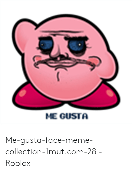 Meme, Me Gusta, and Roblox: ME GUSTA Me-gusta-face-meme-collection-1mut.com-28 - Roblox