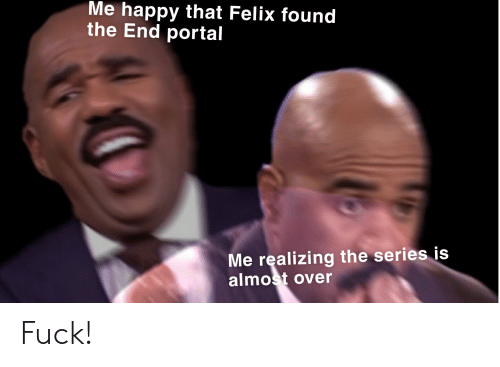 Fuck, Happy, and Portal: Me happy that Felix found  the End portal  Me realizing the series is  almost over Fuck!