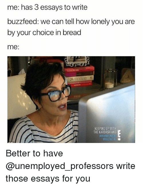 Kardashians, Keeping Up With the Kardashians, and Buzzfeed: me: has 3 essays to write  buzzfeed: we can tell how lonely you are  by your choice in bread  me:  KEEPING UP WITH  THE KARDASHIANS  BRAND NE Better to have @unemployed_professors write those essays for you