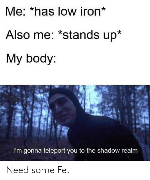 realm: Me: *has low iron*  Also me: *stands up*  My body:  I'm gonna teleport you to the shadow realm Need some Fe.