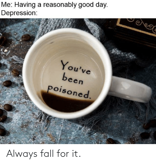 Depression: Me: Having a reasonably good day.  Depression:  You've  been  poisoned. Always fall for it.