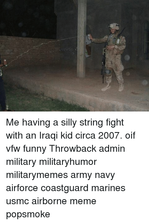 Funny, Meme, and Memes: Me having a silly string fight with an Iraqi kid circa 2007. oif vfw funny Throwback admin military militaryhumor militarymemes army navy airforce coastguard marines usmc airborne meme popsmoke