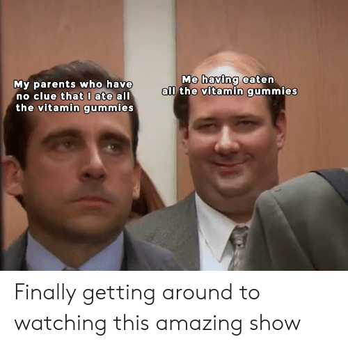 Parents, Dank Memes, and Amazing: Me having eaten  all the vitamin gummies  My parents who have  no clue that0 ate all  the vitamin gummies Finally getting around to watching this amazing show