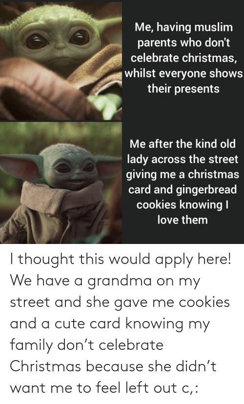Grandma: Me, having muslim  parents who don't  celebrate christmas,  whilst everyone shows  their presents  Me after the kind old  lady across the street  giving me a christmas  card and gingerbread  cookies knowing I  love them I thought this would apply here! We have a grandma on my street and she gave me cookies and a cute card knowing my family don't celebrate Christmas because she didn't want me to feel left out c,: