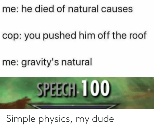 Dude, Physics, and Simple: me: he died of natural causes  cop: you pushed him off the roof  me: gravity's natural  SPEECH 100 Simple physics, my dude