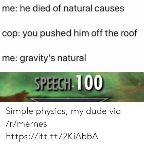 Dude, Memes, and Physics: me: he died of natural causes  cop: you pushed him off the roof  me: gravity's natural  SPEECH 100 Simple physics, my dude via /r/memes https://ift.tt/2KiAbbA