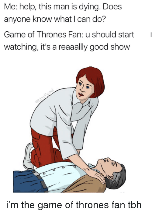 Game of Thrones, Tbh, and The Game: Me: help, this man is dying. Does  anyone know what I can do?  Game of Thrones Fan: u should startI  watching, it's a reaaally good show i'm the game of thrones fan tbh