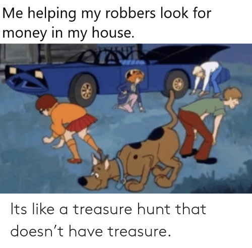 Money, My House, and House: Me helping my robbers look for  money in my house. Its like a treasure hunt that doesn't have treasure.