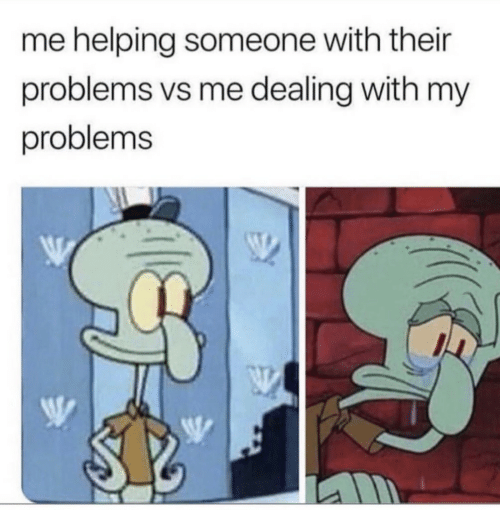 Someone, Helping, and Their: me helping someone with their  problems vs me dealing with my  problems