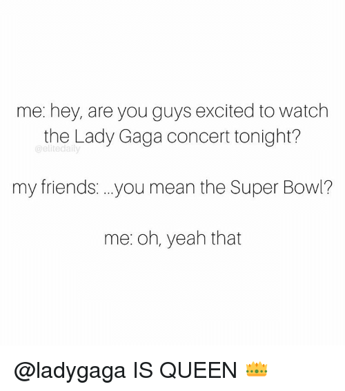 Memes, 🤖, and Super Bowls: me: hey, are you guys excited to watch  the Lady Gaga concert tonight?  @elite daily  my friends ...you mean the Super Bowl?  me: oh, yeah that @ladygaga IS QUEEN 👑