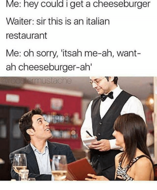 Ahl, Italian, and Sir: Me: hey Could get a cheeseburger  Waiter: sir this is an italian  restaurant  Me: oh sorry, itsah me-ah, want-  ah cheeseburger-ahl  mustache