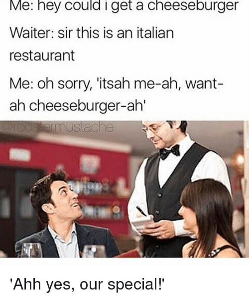 Memes, Restaurant, and Restaurants: Me: hey Could I get a cheeseburger  Waiter: sir this is an italian  restaurant  Me: oh sorry, itsah me-ah, want-  ah cheeseburger-ahl  mustache 'Ahh yes, our special!'
