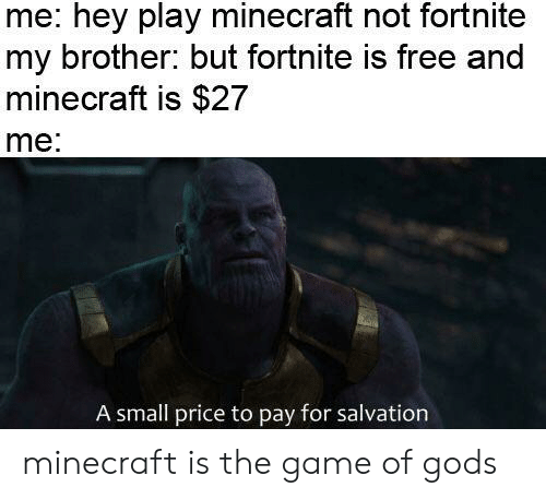 Minecraft, Reddit, and The Game: me: hey play minecraft not fortnite  my brother: but fortnite is free and  minecraft is $27  me  A small price to pay for salvation minecraft is the game of gods