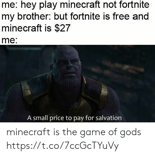 Minecraft, The Game, and Free: me: hey play minecraft not fortnite  my brother: but fortnite is free and  minecraft is $27  me  A small price to pay for salvation minecraft is the game of gods https://t.co/7ccGcTYuVy