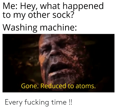 Fucking, Time, and Gone: Me: Hey, what happened  to my other sock?  Washing machine:  Gone. Reduced to atoms. Every fucking time !!