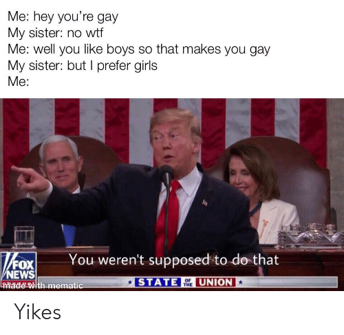Girls, News, and Wtf: Me: hey you're gay  My sister: no wtf  Me: well you like boys so that makes you gay  My sister: but I prefer girls  Me:  You weren't supposed to do that  /FOX  NEWS  ade with mematic  STATE THE  UNION  OF Yikes
