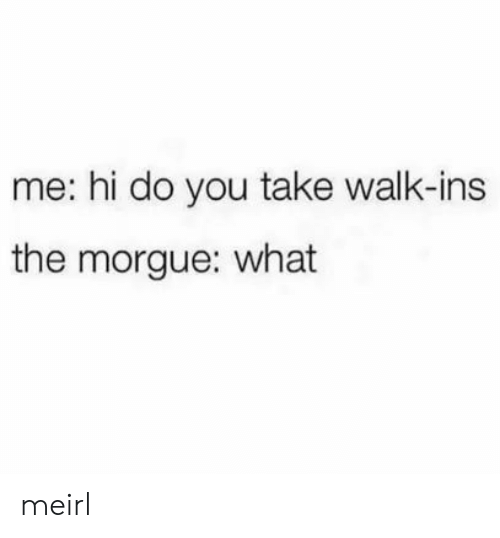 MeIRL, You, and What: me: hi do you take walk-ins  the morgue: what meirl