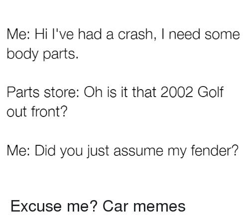Cars, Memes, and Golf: Me: Hi I've had a crash, I need some  body parts.  Parts store: Oh is it that 2002 Golf  out front?  Me: Did you just assume my fender? Excuse me? Car memes
