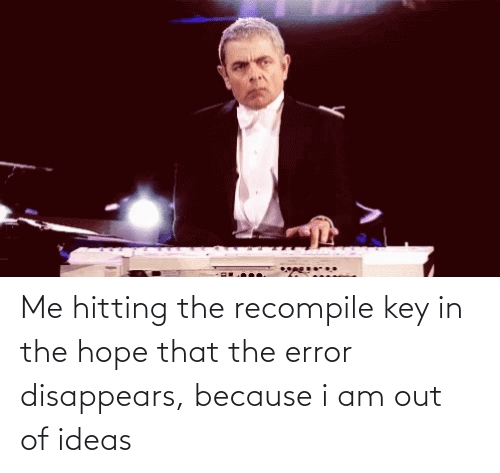 ideas: Me hitting the recompile key in the hope that the error disappears, because i am out of ideas