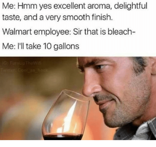 Smooth, Walmart, and Bleach: Me: Hmm yes excellent aroma, delightful  taste, and a very smooth finish.  Walmart employee: Sir that is bleach-  Me: I'll take 10 gallons