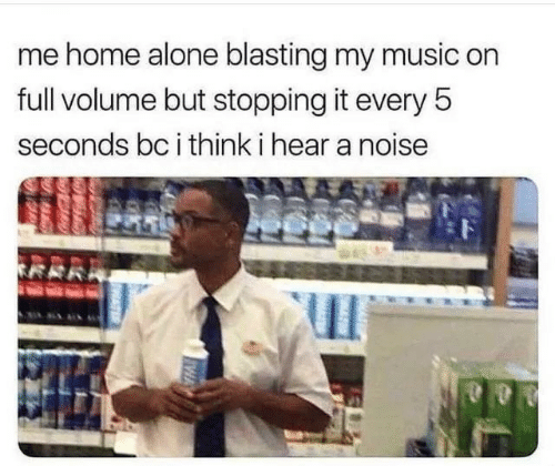 Being Alone, Home Alone, and Music: me home alone blasting my music on  full volume but stopping it every 5  seconds bc i think i hear a noise
