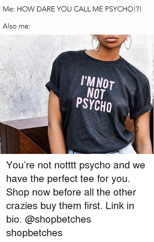 Link, Psycho, and Girl Memes: Me: HOW DARE YOU CALL ME PSYCHO!?!  Also me:  I'MNOT  NOT  PSYCHO You're not notttt psycho and we have the perfect tee for you. Shop now before all the other crazies buy them first. Link in bio. @shopbetches shopbetches
