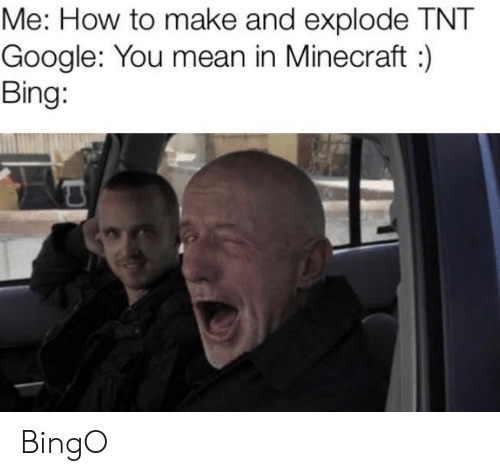 Google, Minecraft, and Bing: Me: How to make and explode TNT  Google: You mean in Minecraft:  Bing: BingO