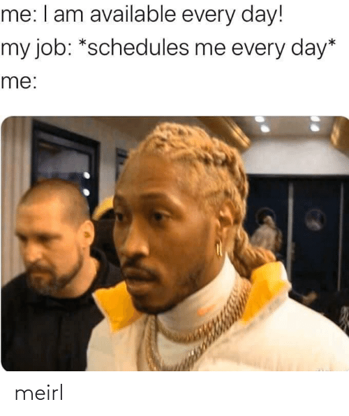 Available: me: I am available every day!  my job: *schedules me every day*  me: meirl