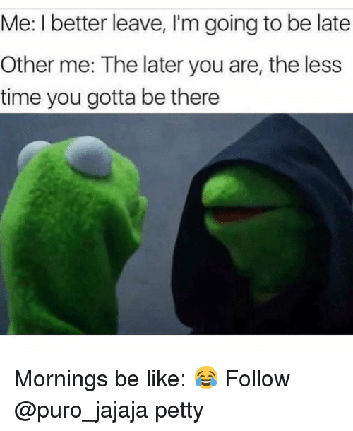 Going To Be Late: Me: I better leave, I'm going to be late  Other me: The later you are, the less  time you gotta be there Mornings be like: 😂 Follow @puro_jajaja petty