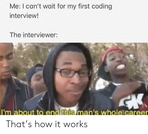 How, Coding, and First: Me: I can't wait for my first coding  interview!  The interviewer:  I'm about to end this man's whole)career That's how it works