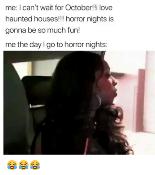 Funny, Love, and Fun: me: I can't wait for October!!i love  haunted houses!!! horror nights is  gonna be so much fun!  me the day I go to horror nights: 😂😂😂