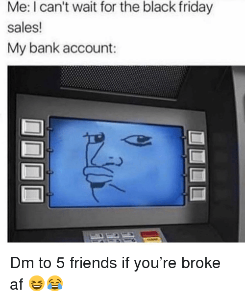 Af, Black Friday, and Friday: Me: I can't wait for the black friday  sales  My bank account: Dm to 5 friends if you're broke af 😆😂