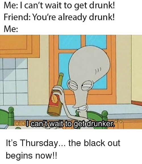 Drunk, Memes, and Black: Me: I can't wait to get drunk!  Friend: You're already drunk!  Me:  lcanit wait to get drunker It's Thursday... the black out begins now!!
