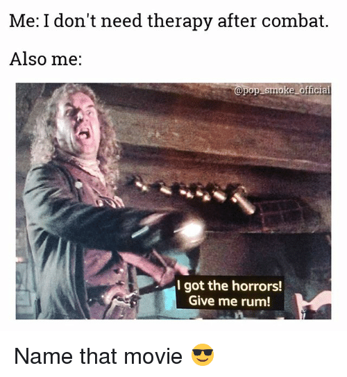 Memes, Pop, and Movie: Me: I don't need therapy after combat.  Also me:  @pop smoke official  I got the horrors!  Give me rum! Name that movie 😎
