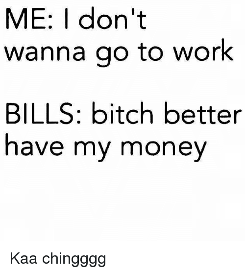 Bitch, Work, and Bills: ME: I don't  wanna go to work  BILLS: bitch better  have my mone Kaa chingggg