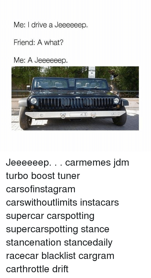 Memes, Boost, and Drive: Me: I drive a Jeeeeeep  Friend: A what?  Me: A Jeeeeeep. Jeeeeeep. . . carmemes jdm turbo boost tuner carsofinstagram carswithoutlimits instacars supercar carspotting supercarspotting stance stancenation stancedaily racecar blacklist cargram carthrottle drift